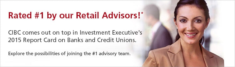 Rated #1 by our Retail Advisors!* CIBC comes out on top in Investment Executive's 2015 Report Card on Banks and Credit Unions. Explore the possibilities of joining the #1 advisory team.