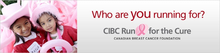 Who are you running for? CIBC Run for the Cure. Canadian Breast Cancer Foundation