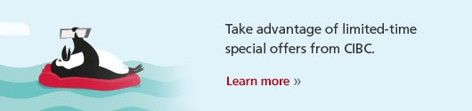 Take advantage of limited-time special offers from CIBC. Learn more